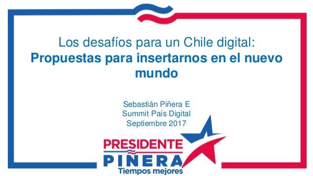 Los desafíos para un Chile digital: Propuestas para insertarnos en el nuevo mundo Sebastián Piñera E Summit País Digital S...