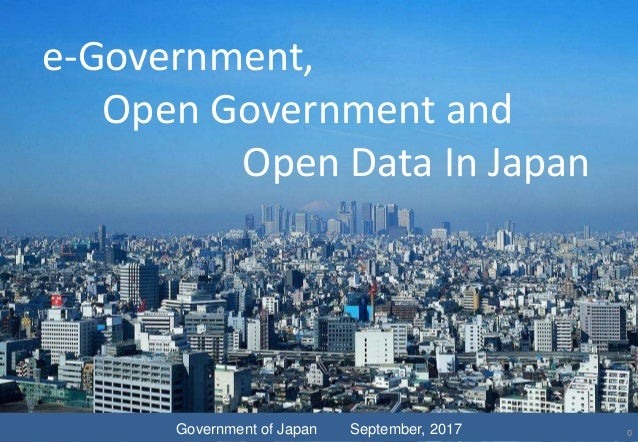 e-Government, Open Government and Open Data In Japan Government of Japan September, 2017 0