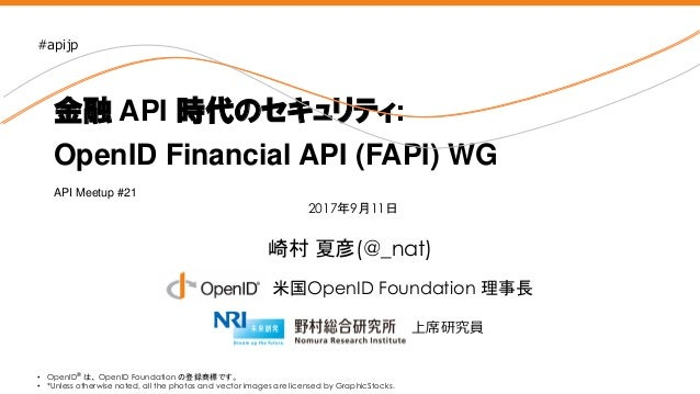 Nomura Research Institute 崎村 夏彦(@_nat) 金融 API 時代のセキュリティ: OpenID Financial API (FAPI) WG • OpenID® は、 OpenID Foundation の登録...