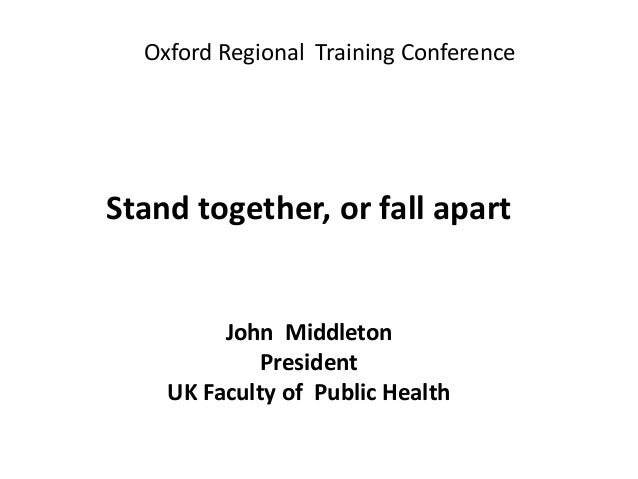 Oxford Regional Training Conference Stand together, or fall apart John Middleton President UK Faculty of Public Health