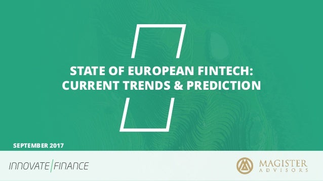 STATE OF EUROPEAN FINTECH: CURRENT TRENDS & PREDICTION SEPTEMBER 2017