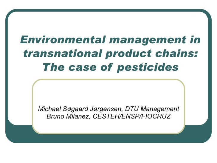 Environmental management in transnational product chains: The case of pesticides Michael Søgaard Jørgensen, DTU Management...