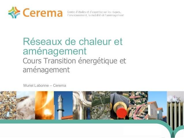 1 Réseaux de chaleur et aménagement Muriel Labonne – Cerema 24 j anvi er 2014 Cours Transition énergétique et aménagement