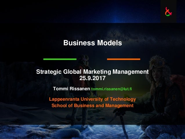 Business Models Strategic Global Marketing Management 25.9.2017 Tommi Rissanen tommi.rissanen@lut.fi Lappeenranta Universi...
