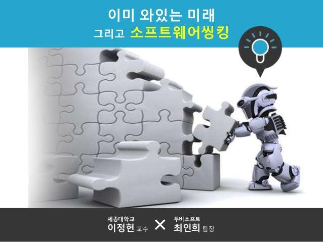 이미 와있는 미래 그리고 소프트웨어씽킹 세종대학교 이정헌 교수 투비소프트 최인희 팀장