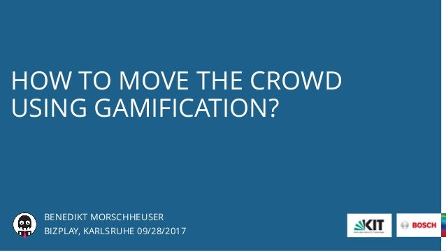 HOW TO MOVE THE CROWD USING GAMIFICATION? BENEDIKT MORSCHHEUSER BIZPLAY, KARLSRUHE 09/28/2017