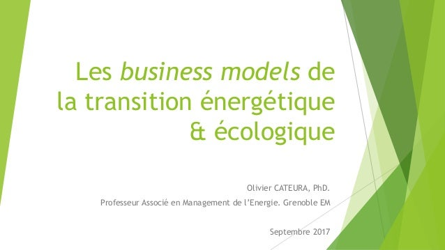 Les business models de la transition énergétique & écologique Olivier CATEURA, PhD. Professeur Associé en Management de l'...
