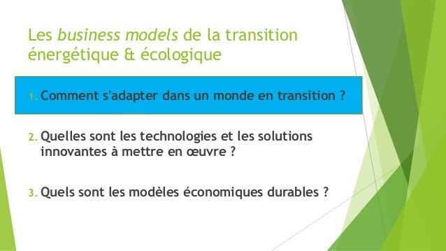 Les business models de la transition énergétique & écologique 1. Comment s'adapter dans un monde en transition ? 2. Quelle...
