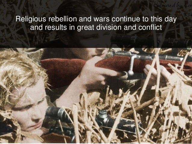 Religious rebellion and wars continue to this day and results in great division and conflict