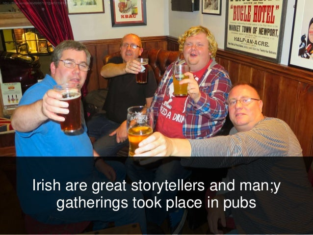 Irish are great storytellers and man;y gatherings took place in pubs
