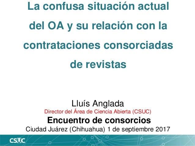 La confusa situación actual del OA y su relación con la contrataciones consorciadas de revistas Lluís Anglada Director del...