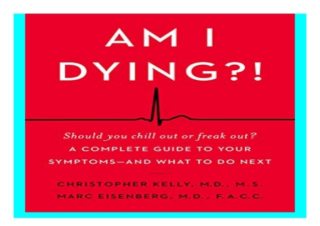 Am I Dying?! A Complete Guide to Your Symptoms--and What to Do Next
