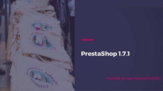 PrestaShop 1.7.1 PrestaShop Day Madrid 04/05/17