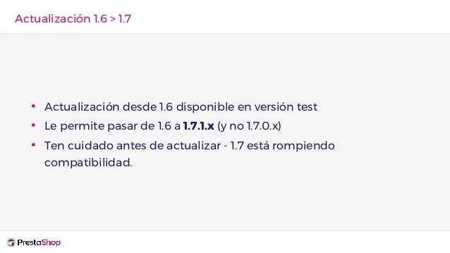 • Actualización desde 1.6 disponible en versión test • Le permite pasar de 1.6 a 1.7.1.x (y no 1.7.0.x) • Ten cuidado ante...