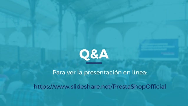 Q&A Para ver la presentación en línea: https://www.slideshare.net/PrestaShopOfficial