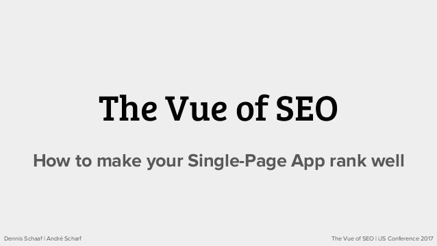 The Vue of SEO | iJS Conference 2017Dennis Schaaf | André Scharf The Vue of SEO How to make your Single-Page App rank well
