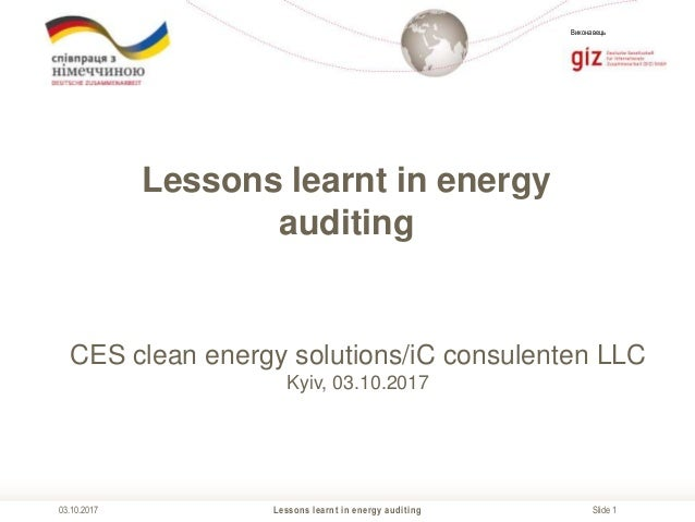 Slide 1 Виконавець Lessons learnt in energy auditing03.10.2017 Lessons learnt in energy auditing CES clean energy solution...