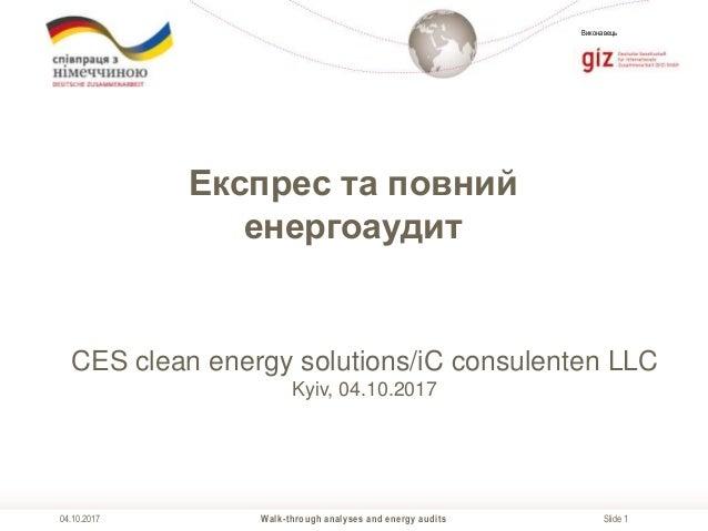 Slide 1 Виконавець Walk-through analyses and energy audits04.10.2017 Експрес та повний енергоаудит CES clean energy soluti...