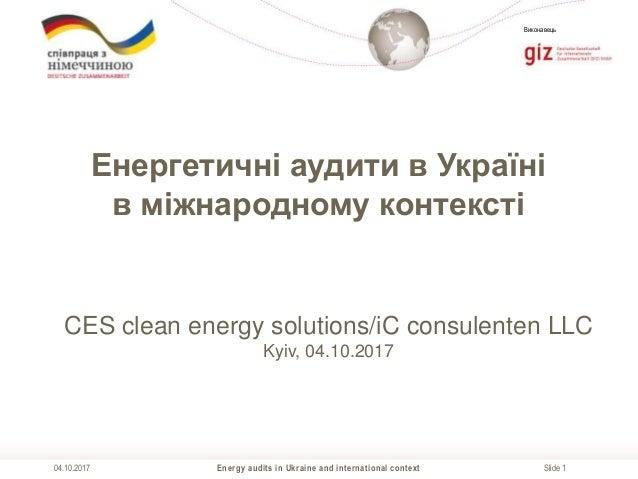 Slide 1 Виконавець Energy audits in Ukraine and international context04.10.2017 Енергетичні аудити в Україні в міжнародном...