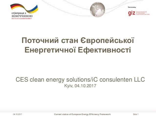Slide 1 Виконавець Current status of European Energy Efficiency Framework04.10.2017 Поточний стан Європейської Енергетично...