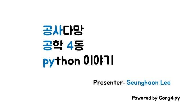 공사다망 공학 4동 python 이야기 Presenter: Seunghoon Lee Powered by Gong4.py
