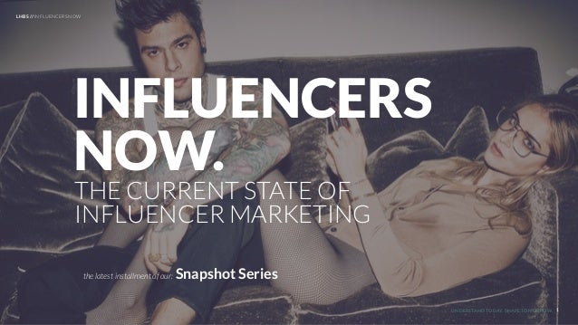 UNDERSTAND TODAY. SHAPE TOMORROW. LHBS // INFLUENCERS NOW 1 THE CURRENT STATE OF INFLUENCER MARKETING INFLUENCERS NOW. the...