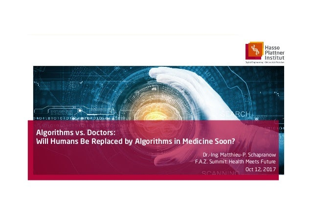 Algorithms vs. Doctors: Will Humans Be Replaced by Algorithms in Medicine Soon? Dr.-Ing. Matthieu-P. Schapranow F.A.Z. Sum...