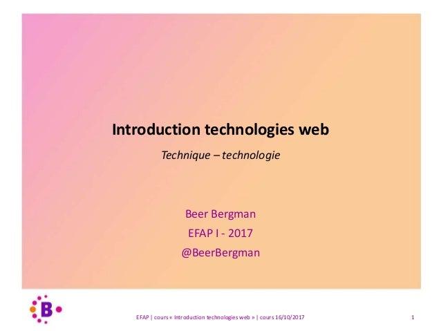 Introduction technologies web Technique – technologie Beer Bergman EFAP I - 2017 @BeerBergman EFAP | cours « Introduction ...