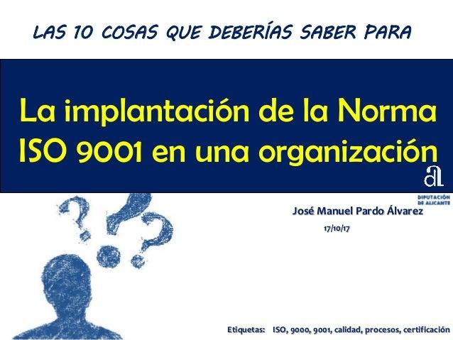 La implantación de la Norma ISO 9001 en una organización José Manuel Pardo Álvarez 17/10/17 LAS 10 COSAS QUE DEBERÍAS SABE...
