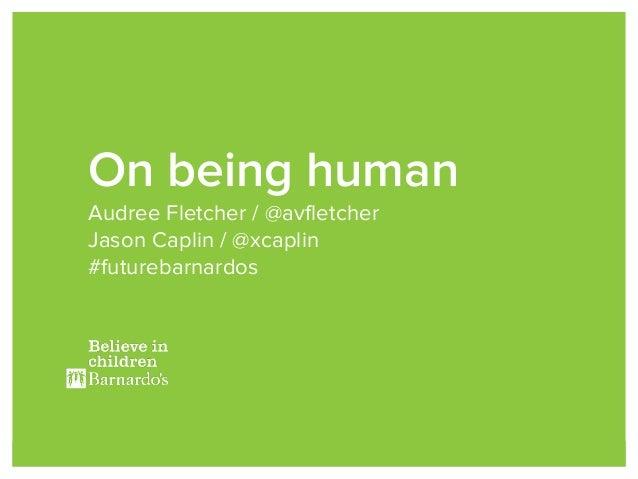 On being human Audree Fletcher / @avfletcher Jason Caplin / @xcaplin #futurebarnardos