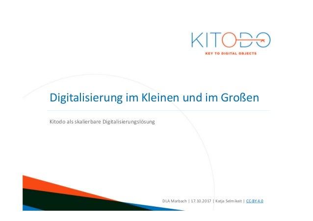 www.kitodo.org Kitodo als skalierbare Digitalisierungslösung DLA Marbach | 17.10.2017 | Katja Selmikeit | CC-BY 4.0 Digita...