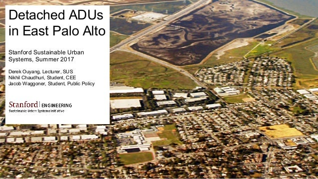 Detached ADUs in East Palo Alto Stanford Sustainable Urban Systems, Summer 2017 Derek Ouyang, Lecturer, SUS Nikhil Chaudhu...