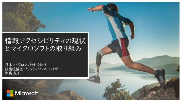 情報アクセシビリティの現状 とマイクロソフトの取り組み 日本マイクロソフト株式会社 技術統括室 プリンシパルアドバイザー 大島 友子