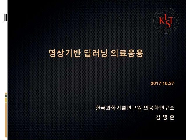 영상기반 딥러닝 의료응용 2017.10.27 한국과학기술연구원 의공학연구소 김 영 준
