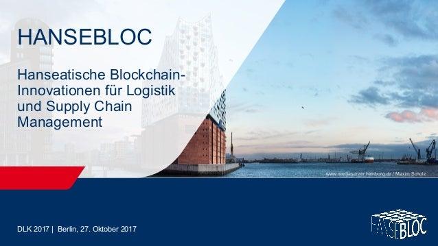 DLK 2017 | Berlin, 27. Oktober 2017 HANSEBLOC Hanseatische Blockchain- Innovationen für Logistik und Supply Chain Manageme...