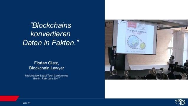 "Seite 14 Florian Glatz, Blockchain.Lawyer hacking.law Legal Tech Conference Berlin, February 2017 ""Blockchains konvertiere..."