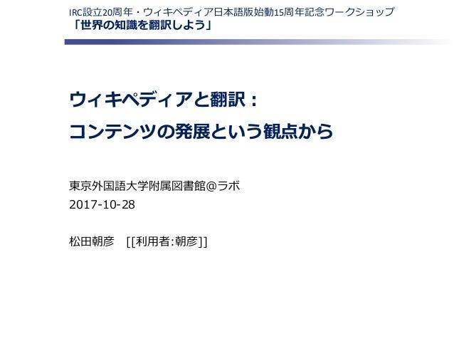 ウィキペディアと翻訳: コンテンツの発展という観点から 東京外国語大学附属図書館@ラボ 2017-10-28 松田朝彦 [[利用者:朝彦]] IRC設立20周年・ウィキペディア日本語版始動15周年記念ワークショップ 「世界の知識を翻訳しよう」