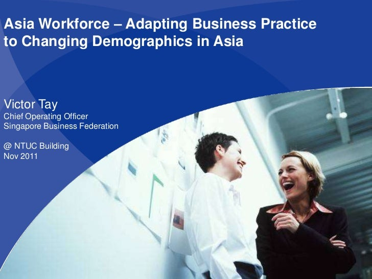 Asia Workforce – Adapting Business Practiceto Changing Demographics in AsiaVictor TayChief Operating OfficerSingapore Busi...