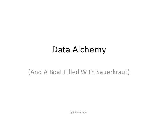 DataAlchemy (AndABoatFilledWithSauerkraut) @lukasvermeer