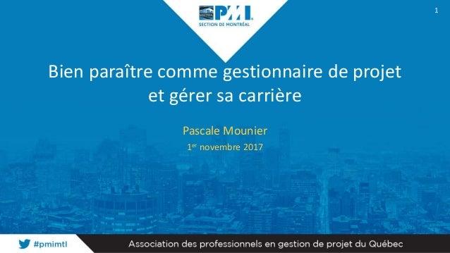 Bien paraître comme gestionnaire de projet et gérer sa carrière Pascale Mounier 1er novembre 2017 1