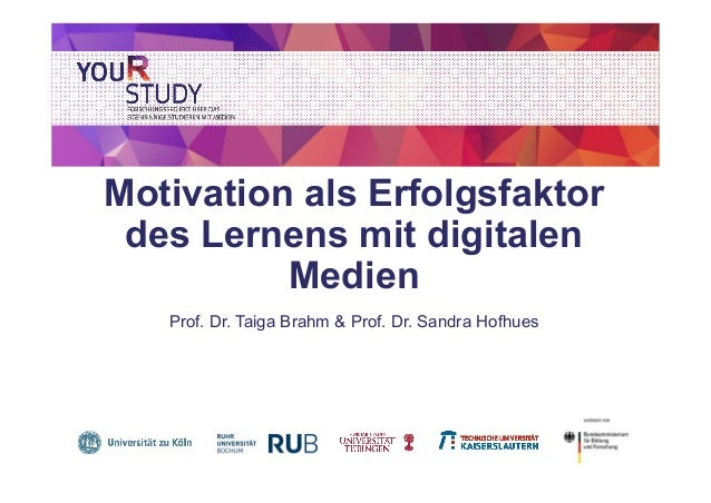 Motivation als Erfolgsfaktor des Lernens mit digitalen Medien Prof. Dr. Taiga Brahm & Prof. Dr. Sandra Hofhues