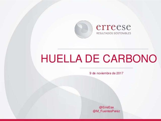 HUELLA DE CARBONO 9 de noviembre de 2017 @ErreEse @M_FuentesPerez