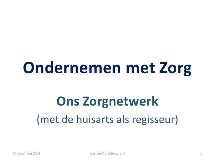 Ondernemen met Zorg<br />Ons Zorgnetwerk<br />(met de huisarts als regisseur)<br />17 november 2009<br />prenger@praktijkz...