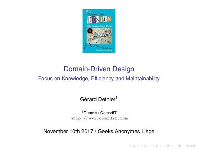 Domain-Driven Design Focus on Knowledge, Efficiency and Maintainability Gérard Dethier1 1 Guardis / ComodIT http://www.como...