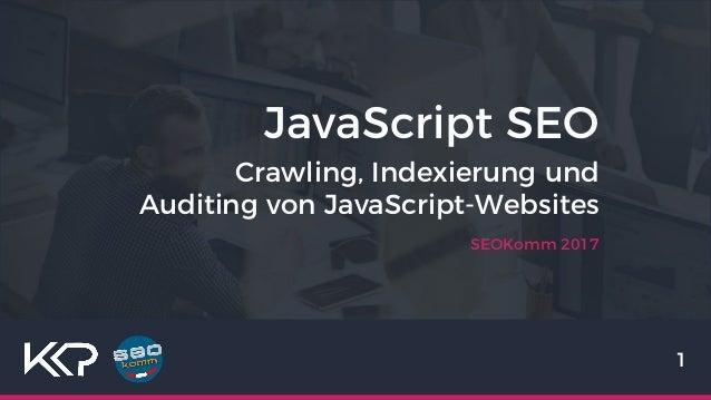 JavaScript SEO SEOKomm 2017 1 Crawling, Indexierung und Auditing von JavaScript-Websites