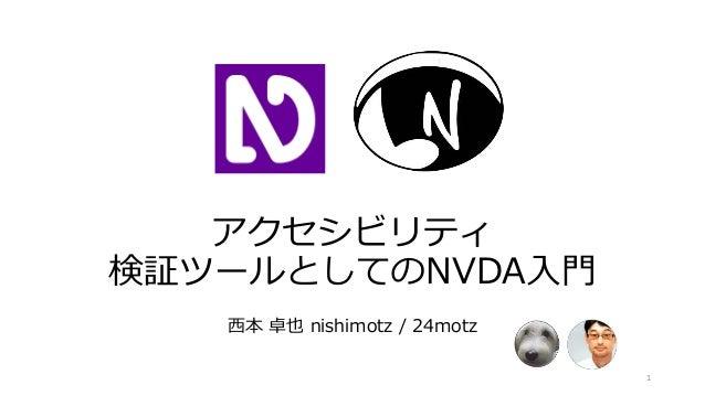 アクセシビリティ 検証ツールとしてのNVDA入門 西本 卓也 nishimotz / 24motz 1