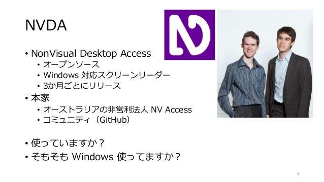 NVDA • NonVisual Desktop Access • オープンソース • Windows 対応スクリーンリーダー • 3か月ごとにリリース • 本家 • オーストラリアの非営利法人 NV Access • コミュニティ(GitHu...