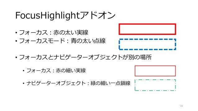 FocusHighlightアドオン • フォーカス:赤の太い実線 • フォーカスモード:青の太い点線 • フォーカスとナビゲーターオブジェクトが別の場所 • フォーカス:赤の細い実線 • ナビゲーターオブジェクト:緑の細い一点鎖線 23
