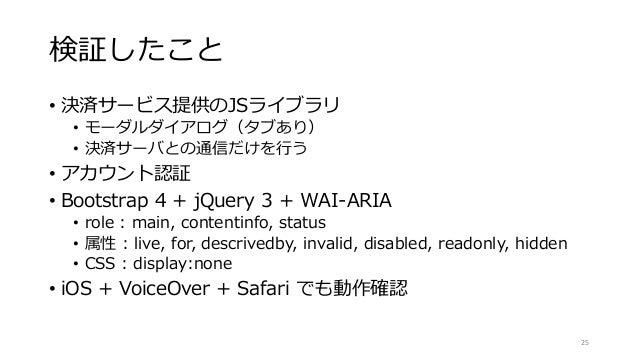 検証したこと • 決済サービス提供のJSライブラリ • モーダルダイアログ(タブあり) • 決済サーバとの通信だけを行う • アカウント認証 • Bootstrap 4 + jQuery 3 + WAI-ARIA • role : main, ...