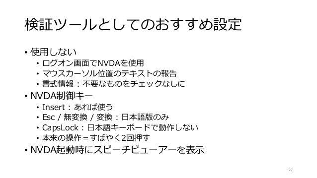 検証ツールとしてのおすすめ設定 • 使用しない • ログオン画面でNVDAを使用 • マウスカーソル位置のテキストの報告 • 書式情報 : 不要なものをチェックなしに • NVDA制御キー • Insert : あれば使う • Esc / 無変...